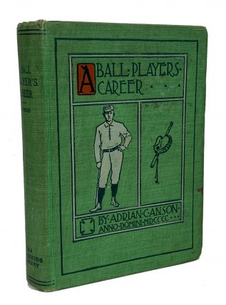 A Ball Player's Career. Being the Personal Experiences and Reminiscences of Adrian C. Anson....