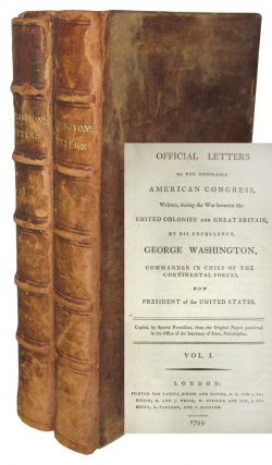 Official Letters to the Honorable American Congress, Written, during the War between the United Colonies and Great Britain, by His Excellency, George Washington, Commander in Chief of the Continental Forces, Now President of the United States. George Washington.